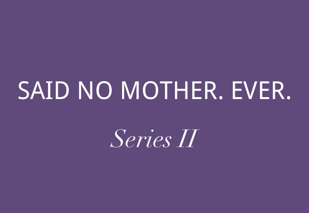 Said No Mother Ever | Series II